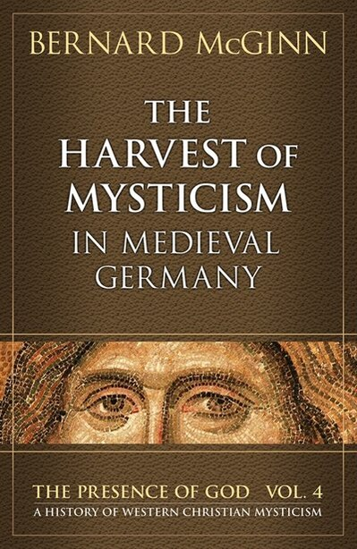 The Harvest of Mysticism in Medieval Germany: Volume IV in the Prsence of God Series by Bernard McGinn
