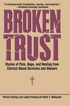 Broken Trust: Stories Of Pain, Hope, And Healing From Clerical Abuse Survivors And Abusers