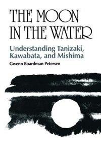 The Moon in the Water: Understanding Tanizaki, Kawabata, and Mishima