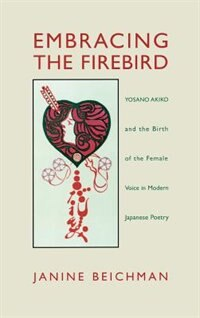 Embracing The Firebird: Yosano Akiko And The Birth Of The Female Voice In Modern Japanese Poetry by Janine Beichman