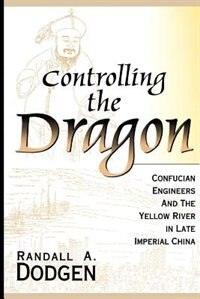 Controlling The Dragon: Confucian Engineers And The Yellow River In Late Imperial China by Randall A. Dodgen