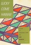 Lucky Come Hawaii: A Novel Of December 7, 1941 by Jon Shirota