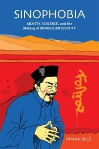 Sinophobia: Anxiety, Violence, And The Making Of Mongolian Identity by Franck Billé