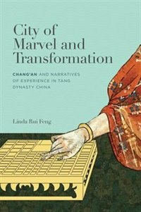 City Of Marvel And Transformation: Changan And Narratives Of Experience In Tang Dynasty China by Linda Rui Feng