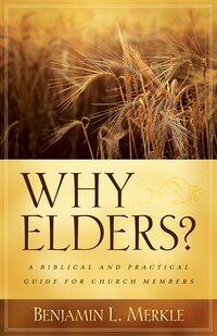 WHY ELDERS?: A Biblical and Practical Guide forChurch Members