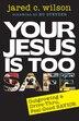 YOUR JESUS IS TOO SAFE: OUTGROWINGA DRIVE-THRU, FEEL-GOOD SAVIOR by Jared C. Wilson