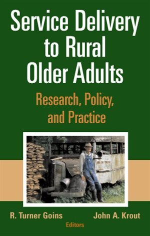Service Delivery to Rural Older Adults: Research, Policy and Practice by R. Turner Goins