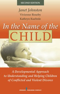 In the Name of the Child: A Developmental Approach To Understanding And Helping Children Of Conflicted And Violent Divorce, S
