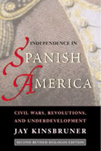 Independence in Spanish America: Civil Wars, Revolutions, and Underdevelopment