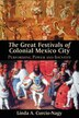 The Great Festivals of Colonial Mexico City: Performing Power and Identity by Linda A. Curcio-nagy