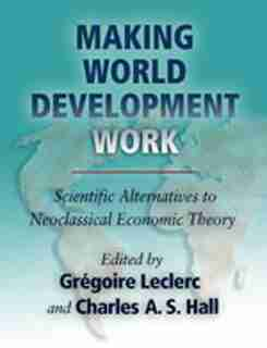 Making World Development Work: Scientific Alternatives to Neoclassical Economic Theory by Grégoire Leclerc