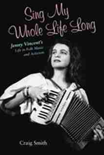 Sing My Whole Life Long: Jenny Vincent's Life in Folk Music and Activism by Craig Smith