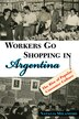 Workers Go Shopping in Argentina: The Rise of Popular Consumer Culture by Natalia Milanesio