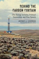 Book Behind the Carbon Curtain: The Energy Industry, Political Censorship, and Free Speech by Jeffrey A. Lockwood