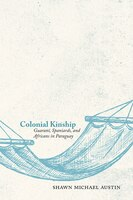 Colonial Kinship: Guaraní, Spaniards, And Africans In Paraguay