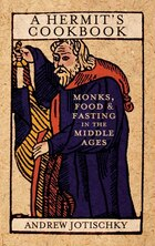 A Hermit's Cookbook: Monks, Food and Fasting in the Middle Ages