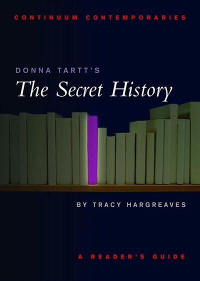 Donna Tartt's The Secret History: A Reader's Guide by Tracy Hargreaves