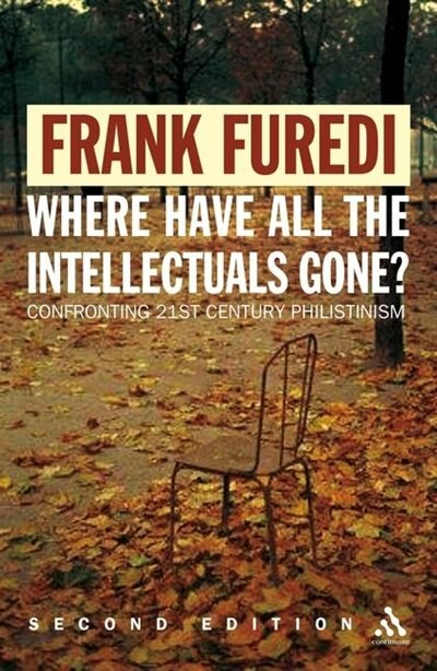 Where Have All The Intellectuals Gone?: Confronting 21st Century Philistinism by Frank Furedi