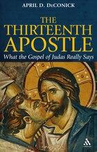 The Thirteenth Apostle: What The Gospel Of Judas Really Says