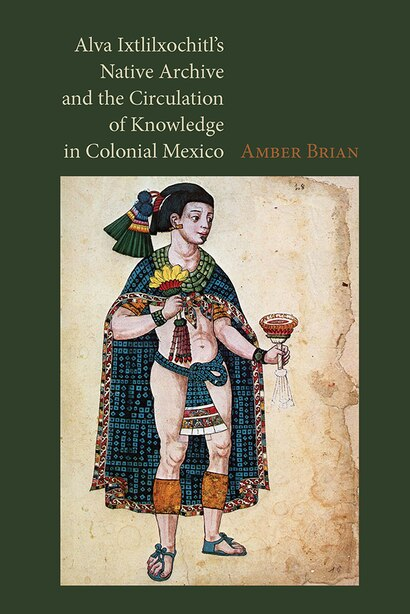 Alva Ixtlilxochitl's Native Archive And The Circulation Of Knowledge In Colonial Mexico by Amber Brian