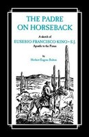 The Padre On Horseback: A Sketch Of Eusebio Francisco Kino, S.j. Apostle To The Pimas