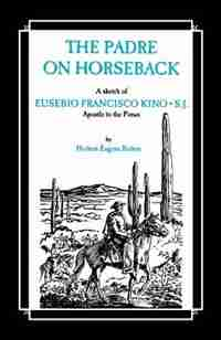 The Padre On Horseback: A Sketch Of Eusebio Francisco Kino, S.j. Apostle To The Pimas by Herbert Eugene Bolton