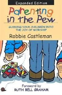 Parenting In The Pew: Guiding Your Children Into The Joyof Worship by Robbie F. Castleman