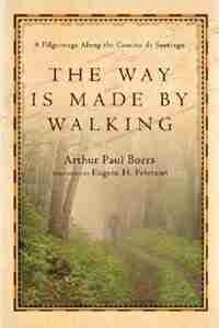 The Way Is Made By Walking: A Pilgrimage Along the Camino      de Santiago by Arthur Paul Boers, Arthur Paul