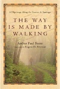 The Way Is Made By Walking: A Pilgrimage Along the Camino      de Santiago by Arthur Paul Boers, Arthur Paul