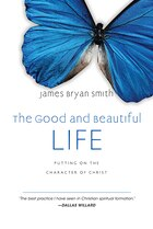 GOOD AND BEAUTIFUL LIFE, THE: PUTTING ON THE CHARACTER OF CHRIST