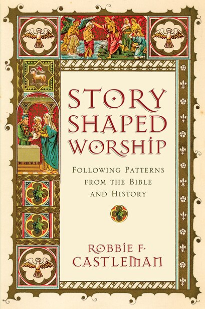 STORY-SHAPED WORSHIP: Following Patterns from the Bible and History by Robbie F. Castleman, Robbie F.