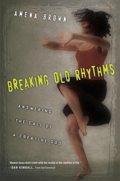 BREAKING OLD RHYTHMS: Answering the Call of a Creative God by Amena Brown, Amena