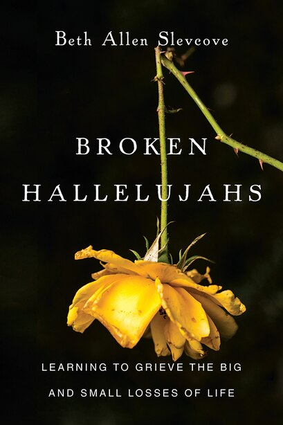 BROKEN HALLELUJAHS: Learning to Grieve the Big and Small Losses of Life by Beth Allen Slevcove, Beth Allen