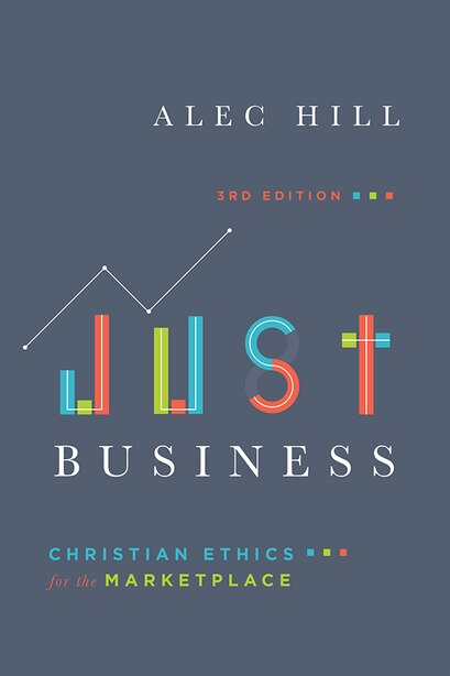 JUST BUSINESS, 3RD EDITION: Christian Ethics for the Marketplace by Alec Hill, Alec