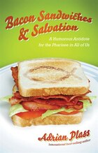BACON SANDWICHES and SALVATION: A Humorous Antidote for the Pharisee in All of Us