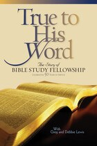 TRUE TO HIS WORD: The Story of Bible Study Fellowship(BSF)