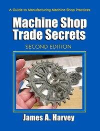 Machine Shop Trade Secrets: A Guide To Manufacturing Machine Shop Practices