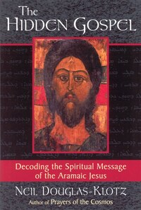 The Hidden Gospel: Decoding the Spiritual Message of the Aramaic Jesus