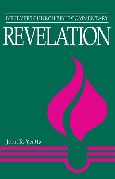 Revelation - Believers Church Bible Commentary by John R Yeatts, John R
