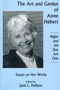Art And Genius of Anne Hebert: Essays on Her Works, Nigh and the Day Are One