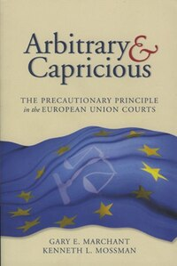 Arbitrary and Capricious: The Precautionary Principle in the European Union Courts