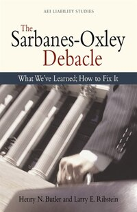 The Sarbanes Oxley Debacle: What We've Learned; How to Fix It