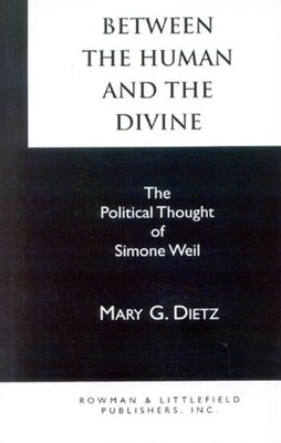 Book Between the Human and the Divine: The Political Thought of Simone Weil by Mary G. Dietz