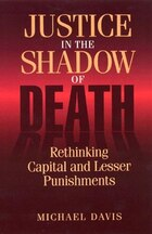 Justice in the Shadow of Death: Rethinking Capital and Lesser Punishments