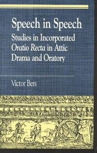 Speech in Speech: Studies in Incorporated Oratio Recta in Attic Drama and Oratory
