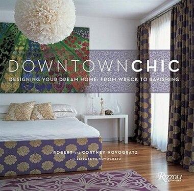 Downtown Chic: Designing Your Dream Home: From Wreck To Ravishing de Robert Novogratz
