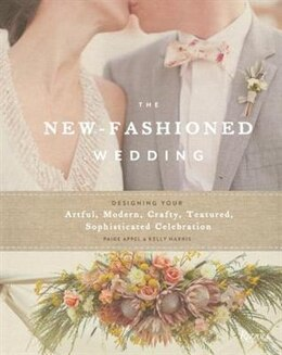 Book The New-fashioned Wedding: Designing Your Artful, Modern, Crafty, Textured, Sophisticated… by Paige Appel