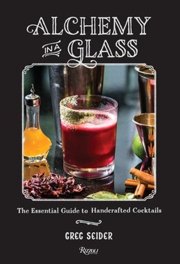 Book Alchemy In A Glass: The Essential Guide To Handcrafted Cocktails by Greg Seider