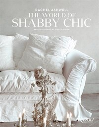 Rachel Ashwell The World Of Shabby Chic: Beautiful Homes, My Story & Vision