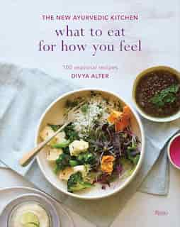 What To Eat For How You Feel: The New Ayurvedic Kitchen - 100 Seasonal Recipes by Divya Alter